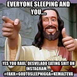 buddy jesus - everyone sleeping and you.... yes you RAUl, desvelado eating shit on instagram..... #fakk#godtosleepnigga#kemalteva