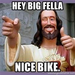 buddy jesus - Hey Big Fella Nice Bike.