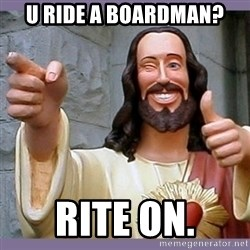 buddy jesus - U ride a Boardman? Rite on.