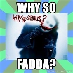 Why so serious? meme - Why So  Fadda?