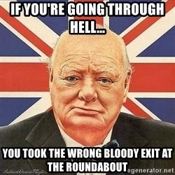 Winston Churchill - If you're going through hell... You took the wrong bloody exit at the roundabout