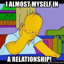 Homer Facepalm - I Almost Myself In  A Relationship!😂