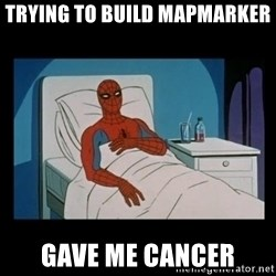 it gave me cancer - trying to build mapmarker Gave me cancer