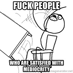Desk Flip Rage Guy - fuck people who are satisfied with mediocrity