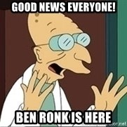 Professor Farnsworth - good news everyone! Ben Ronk is here
