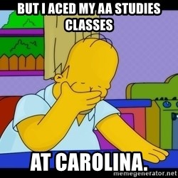 Homer Facepalm - But I aced my AA studies classes at Carolina.