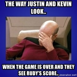Picard facepalm  - The way Justin and Kevin look.. when the game is over and they see Rudy's score..