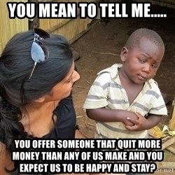 you mean to tell me black kid - You mean to tell me..... You offer someone that quit more money than any of us make and you expect us to be happy and stay?