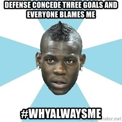Balotelli - DEFENSE CONCEDE THREE GOALS AND EVERYONE BLAMES ME #WHYALWAYSME