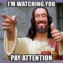 buddy jesus - I'm watching you pay attention