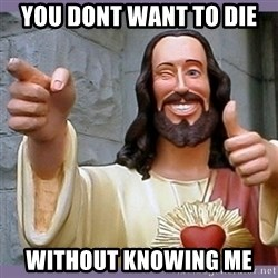 buddy jesus - you dont want to die without knowing me