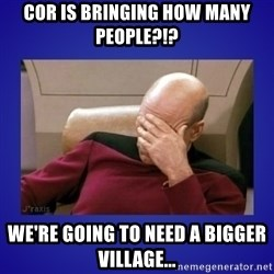 Picard facepalm  - COR IS BRINGING HOW MANY PEOPLE?!? WE'RE GOING TO NEED A BIGGER VILLAGE...