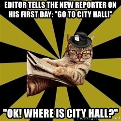 "Frustrated Journalist Cat - Editor tells the new reporter on his first day: ""go to city hall!"" ""ok! where is city hall?"""