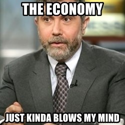Krugman - The economy just kinda blows my mind