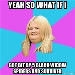 Fat Girl - Yeah so what if I Got bit by 5 black widow spiders and survived