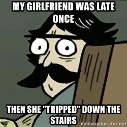 """StareDad - My girlfriend was late once Then she """"tripped"""" down the stairs"""