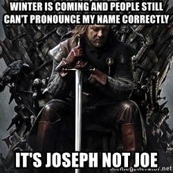 Eddard Stark - Winter is coming and people still can't pronounce my name correctly It's Joseph not joe
