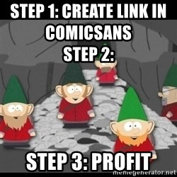 Underpants Gnomes - Step 1: Create Link in ComicSans                                                                                                                                                                                        Step 2: Step 3: Profit
