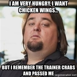 chumlee - I am very hungry, I want chicken wings... but I remember the trainer crabs and passed me