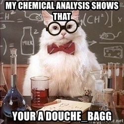 Science Cat - My chemical analysis shows that YOUR A DOUCHE_BAGG