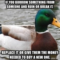 Actual Advice Mallard 1 - If you borrow something from someone and ruin or break it, Replace it or give them the money needed to buy a new one.