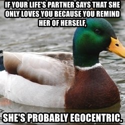 Actual Advice Mallard 1 - If your life's partner says that she only loves you because you remind her of herself,  She's probably egocentric.