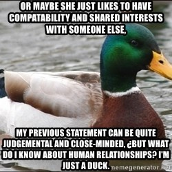 Actual Advice Mallard 1 - Or maybe she just likes to have compatability and shared interests with someone else, my previous statement can be quite judgemental and close-minded, ¿but what do I know about human relationships? I'm just a duck.