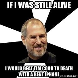 Steve Jobs Says - if i was still alive i would beat tim cook to death with a bent iphone