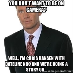 Chris Hansen - You don't want to be on camera? Well, I'm Chris Hansen with dateline NBC and we're doing a story on...