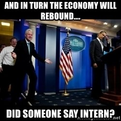 Inappropriate Timing Bill Clinton - And in turn the economy will rebound.... Did someone say intern?