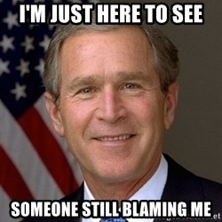 George Bush - I'm just here to see Someone still blaming me