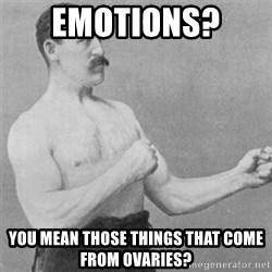 overly manlyman - Emotions?  You mean those things that come from ovaries?