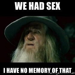no memory gandalf - we had sex i have no memory of that