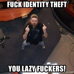 FaggotJosh - Fuck Identity Theft You Lazy Fuckers!
