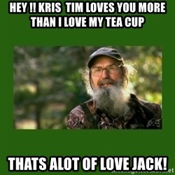 Si Robertson - HEY !! Kris  Tim loves you more than I love my tea cup Thats alot of love Jack!