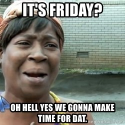 nobody got time fo dat - iT'S FRIDAY? oH HELL YES WE GONNA MAKE TIME FOR DAT.