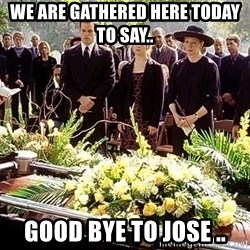 funeral1 - We are gathered here today to say.. GOOD BYE to Jose ..