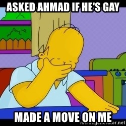 Homer Facepalm - Asked Ahmad if he's gay Made a move on me