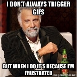 The Most Interesting Man In The World - I don't always trigger gifs but when i do it's because i'm frustrated