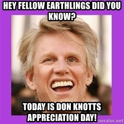 Gary Busey  - Hey fellow earthlings did you know? today is Don Knotts appreciation day!