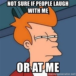 Not sure if troll - Not sure if people laugh with me or at me