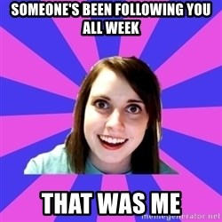 over attached girlfriend - someone's been following you all week that was me