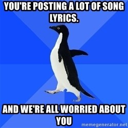 Socially Awkward Penguin - You're posting a lot of song lyrics.  and we're all worried about you
