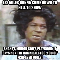 Aunt Esther again - Les Miles gonna come Down to hEll to show shane's Minion goD's playbook. it says run the Damn ball too..you ol' fish-eyed fools!