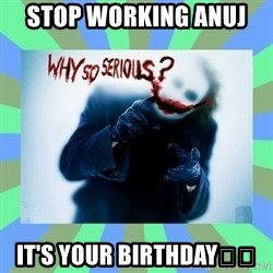 Why so serious? meme - Stop working Anuj  It's your birthday😊🎂