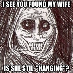 "Shadowlurker - I see you found my wife  is she stil  ""hanging""?"