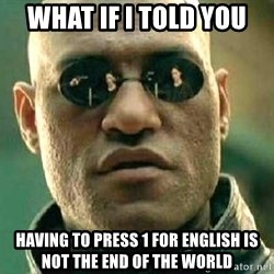 What if I told you / Matrix Morpheus - What if I told you Having to press 1 for English is not the end of the world