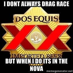 Dos Equis - I DONT ALWAYS DRAG RACE BUT WHEN I DO ITS IN THE NOVA