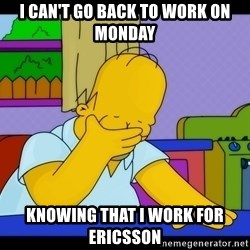 Homer Facepalm - I can't go back to work on Monday Knowing that I work for Ericsson