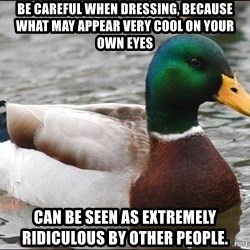 Actual Advice Mallard 1 - Be careful when dressing, because what may appear very cool on your own eyes can be seen as extremely ridiculous by other people.